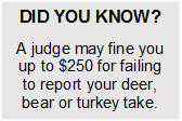Did you know? A judge may fine you up to $250 for failing to report your deer, bear or turkey take.